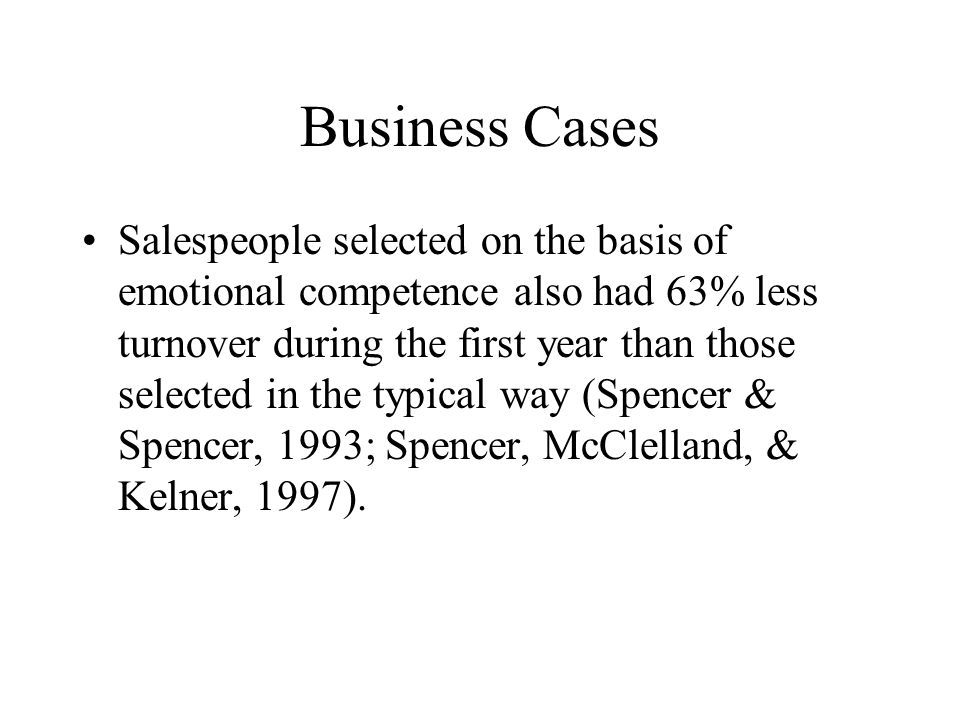 Business Cases Salespeople selected on the basis of emotional competence also had 63% less turnover during the first year than those selected in the typical way (Spencer & Spencer, 1993; Spencer, McClelland, & Kelner, 1997).
