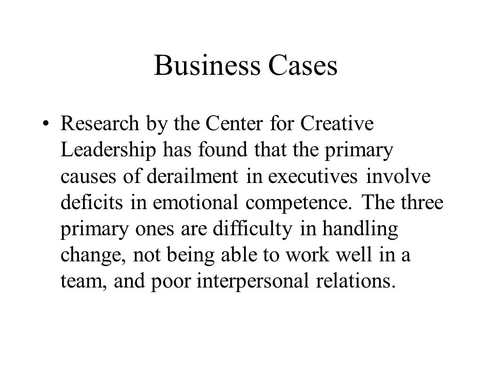 Business Cases Research by the Center for Creative Leadership has found that the primary causes of derailment in executives involve deficits in emotional competence.
