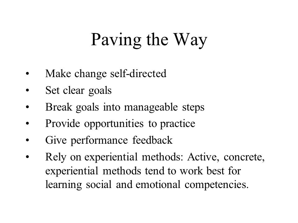 Paving the Way Make change self-directed Set clear goals Break goals into manageable steps Provide opportunities to practice Give performance feedback Rely on experiential methods: Active, concrete, experiential methods tend to work best for learning social and emotional competencies.