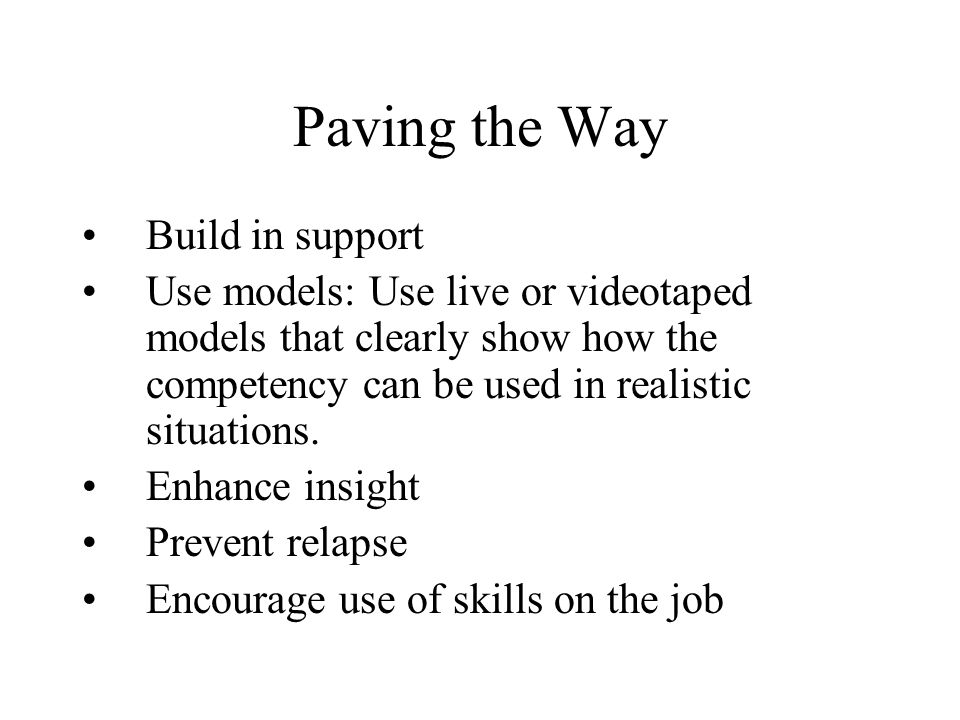 Paving the Way Build in support Use models: Use live or videotaped models that clearly show how the competency can be used in realistic situations.