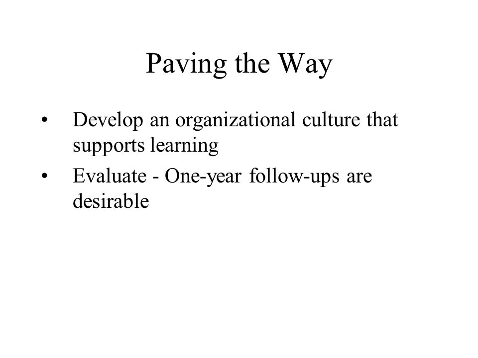 Paving the Way Develop an organizational culture that supports learning Evaluate - One-year follow-ups are desirable