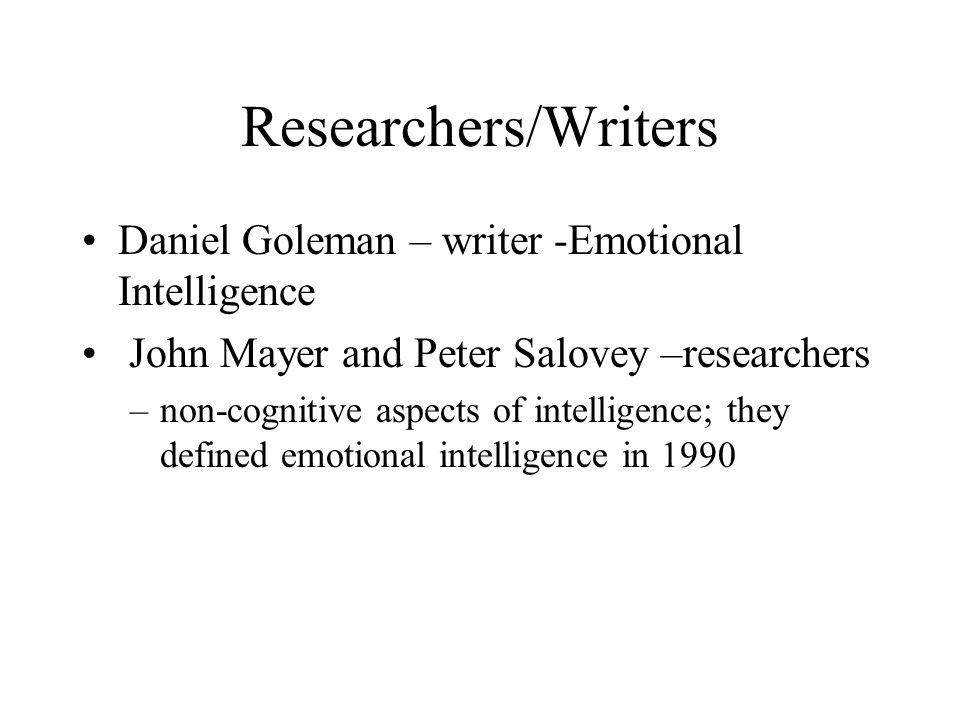 Researchers/Writers Daniel Goleman – writer -Emotional Intelligence John Mayer and Peter Salovey –researchers –non-cognitive aspects of intelligence; they defined emotional intelligence in 1990