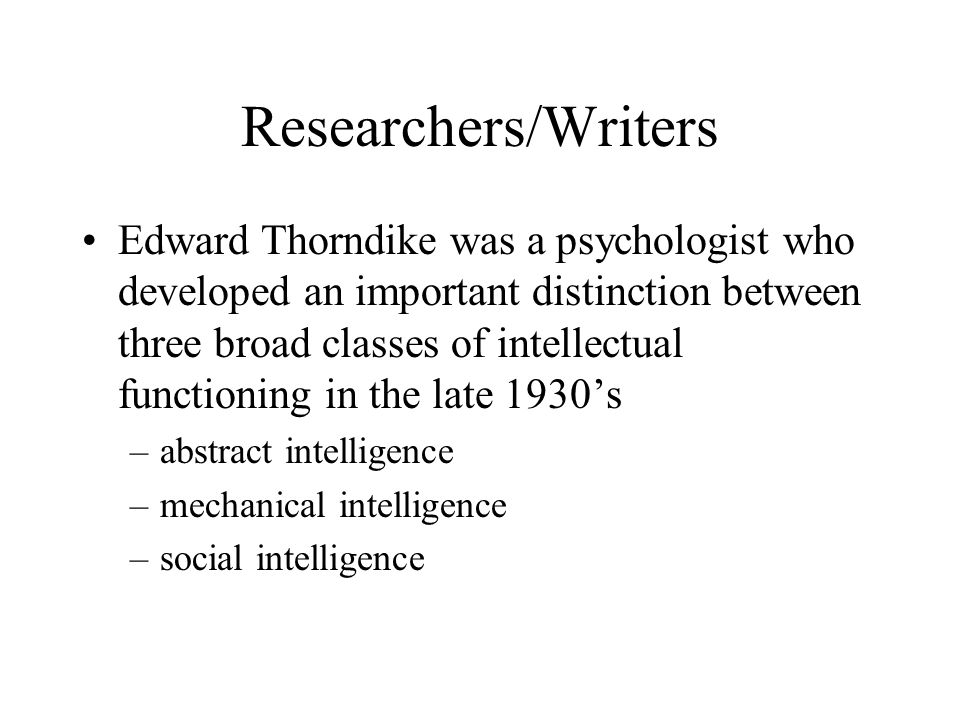 Researchers/Writers Edward Thorndike was a psychologist who developed an important distinction between three broad classes of intellectual functioning in the late 1930's –abstract intelligence –mechanical intelligence –social intelligence