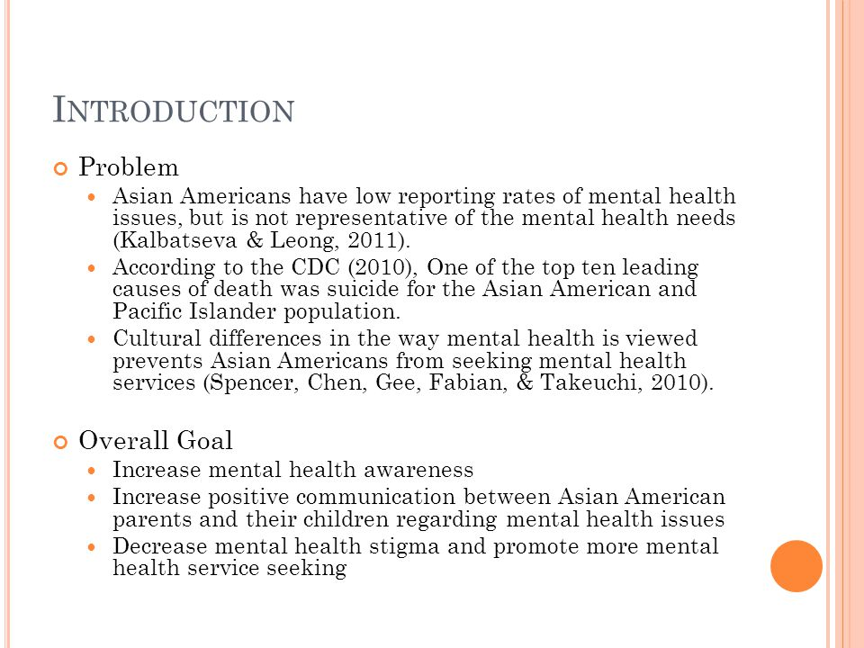 I NTRODUCTION Problem Asian Americans have low reporting rates of mental health issues, but is not representative of the mental health needs (Kalbatseva & Leong, 2011).
