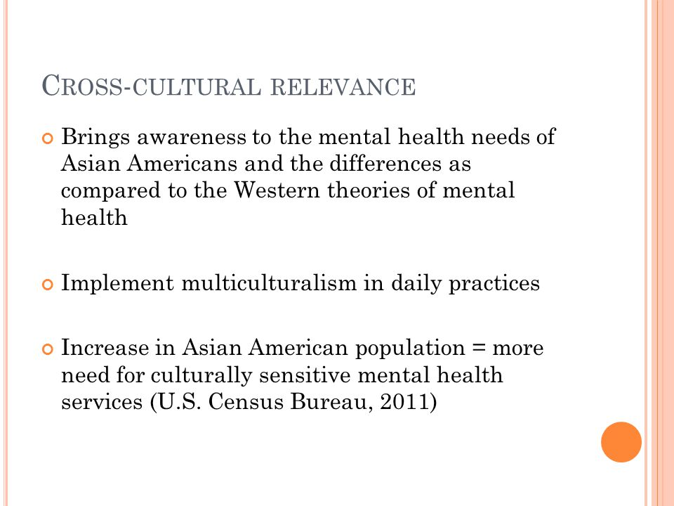 C ROSS - CULTURAL RELEVANCE Brings awareness to the mental health needs of Asian Americans and the differences as compared to the Western theories of mental health Implement multiculturalism in daily practices Increase in Asian American population = more need for culturally sensitive mental health services (U.S.