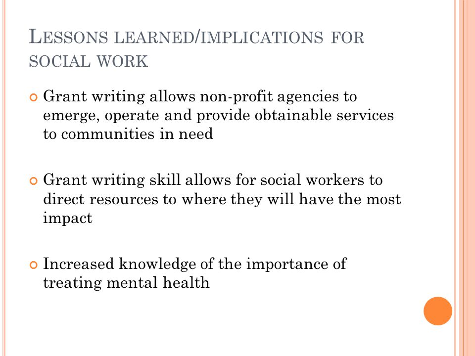 L ESSONS LEARNED / IMPLICATIONS FOR SOCIAL WORK Grant writing allows non-profit agencies to emerge, operate and provide obtainable services to communities in need Grant writing skill allows for social workers to direct resources to where they will have the most impact Increased knowledge of the importance of treating mental health