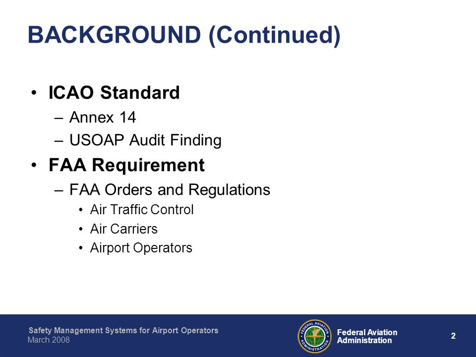 Safety Management Systems for Airport Operators 2 Federal Aviation Administration March 2008 BACKGROUND (Continued) ICAO Standard –Annex 14 –USOAP Audit Finding FAA Requirement –FAA Orders and Regulations Air Traffic Control Air Carriers Airport Operators