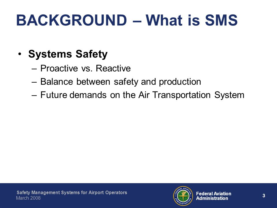 Safety Management Systems for Airport Operators 3 Federal Aviation Administration March 2008 BACKGROUND – What is SMS Systems Safety –Proactive vs.