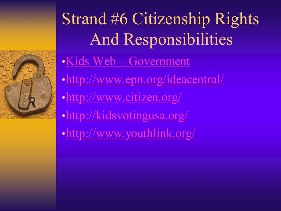 Strand #6 Citizenship Rights And Responsibilities Kids Web – Government http://www.epn.org/ideacentral/ http://www.citizen.org/ http://kidsvotingusa.org/ http://www.youthlink.org/