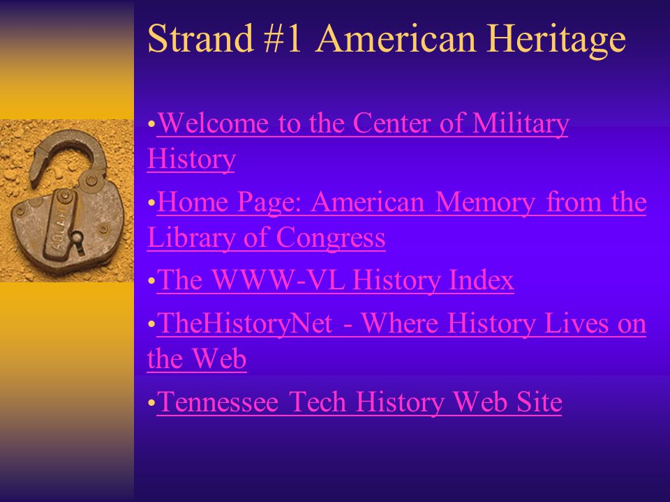 Strand #1 American Heritage Welcome to the Center of Military History Welcome to the Center of Military History Home Page: American Memory from the Library of Congress Home Page: American Memory from the Library of Congress The WWW-VL History Index TheHistoryNet - Where History Lives on the Web TheHistoryNet - Where History Lives on the Web Tennessee Tech History Web Site