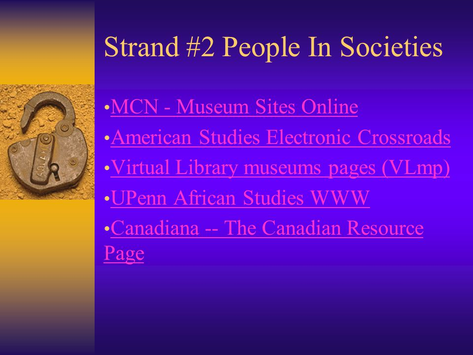 Strand #2 People In Societies MCN - Museum Sites Online American Studies Electronic Crossroads Virtual Library museums pages (VLmp) UPenn African Studies WWW Canadiana -- The Canadian Resource Page Canadiana -- The Canadian Resource Page