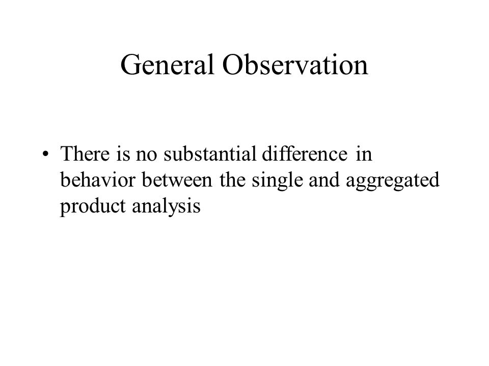 General Observation There is no substantial difference in behavior between the single and aggregated product analysis
