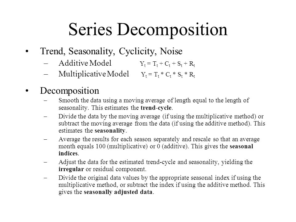 Series Decomposition Trend, Seasonality, Cyclicity, Noise –Additive Model Y t = T t + C t + S t + R t –Multiplicative Model Y t = T t * C t * S t * R t Decomposition –Smooth the data using a moving average of length equal to the length of seasonality.