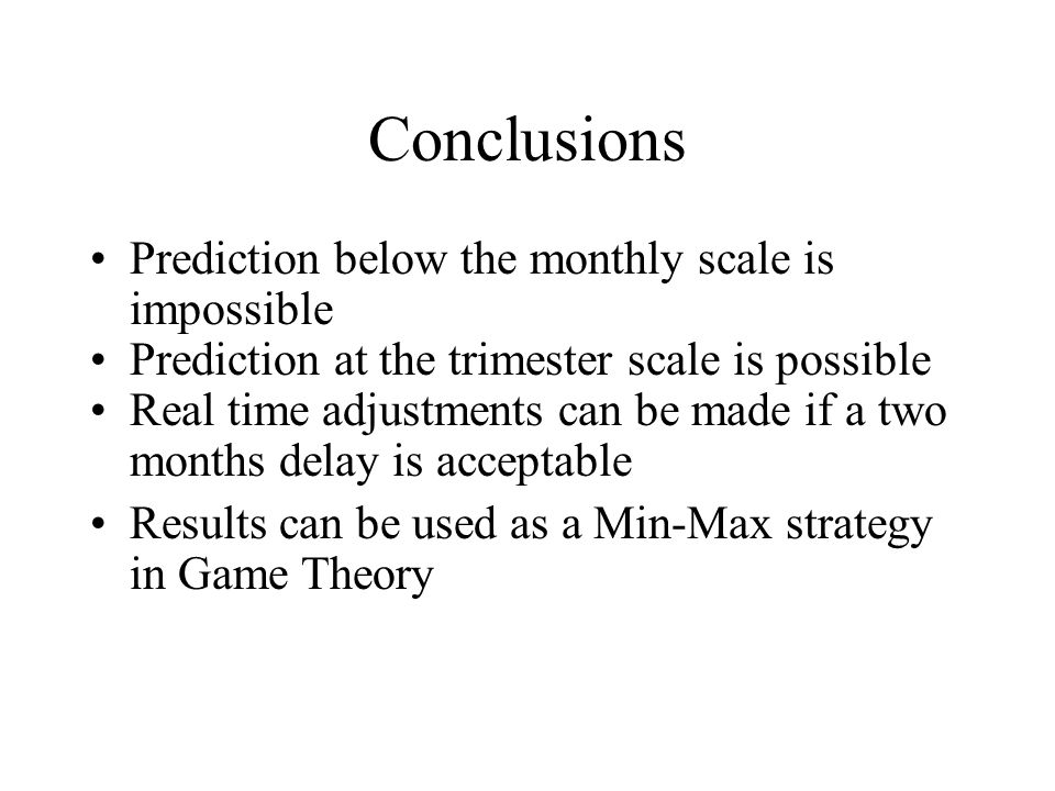 Conclusions Prediction below the monthly scale is impossible Prediction at the trimester scale is possible Real time adjustments can be made if a two months delay is acceptable Results can be used as a Min-Max strategy in Game Theory