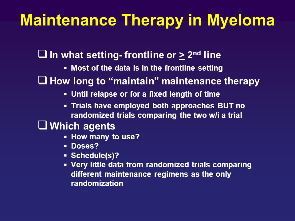 """Maintenance Therapy in Myeloma  In what setting- frontline or > 2 nd line  Most of the data is in the frontline setting  How long to """"maintain"""" mai"""