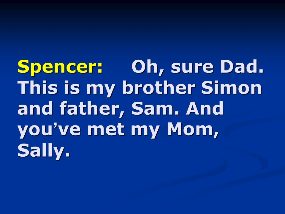 Spencer:Oh, sure Dad. This is my brother Simon and father, Sam. And you ' ve met my Mom, Sally.