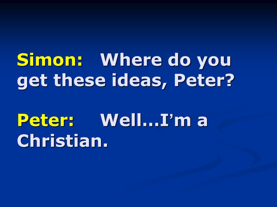 Simon:Where do you get these ideas, Peter? Peter:Well…I ' m a Christian.