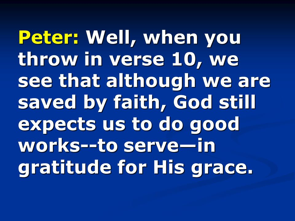Peter: Well, when you throw in verse 10, we see that although we are saved by faith, God still expects us to do good works--to serve—in gratitude for His grace.