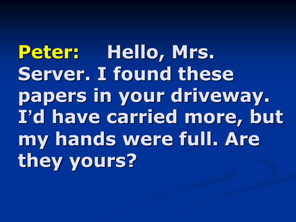 Peter:Hello, Mrs.Server. I found these papers in your driveway.