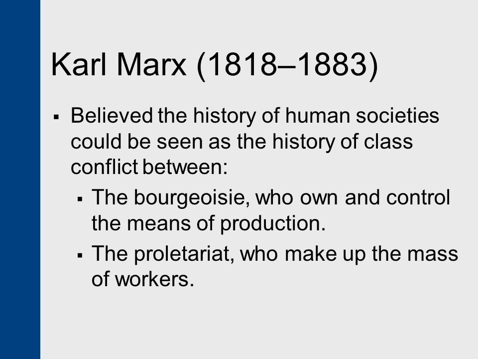 Karl Marx (1818–1883)  Believed the history of human societies could be seen as the history of class conflict between:  The bourgeoisie, who own and control the means of production.