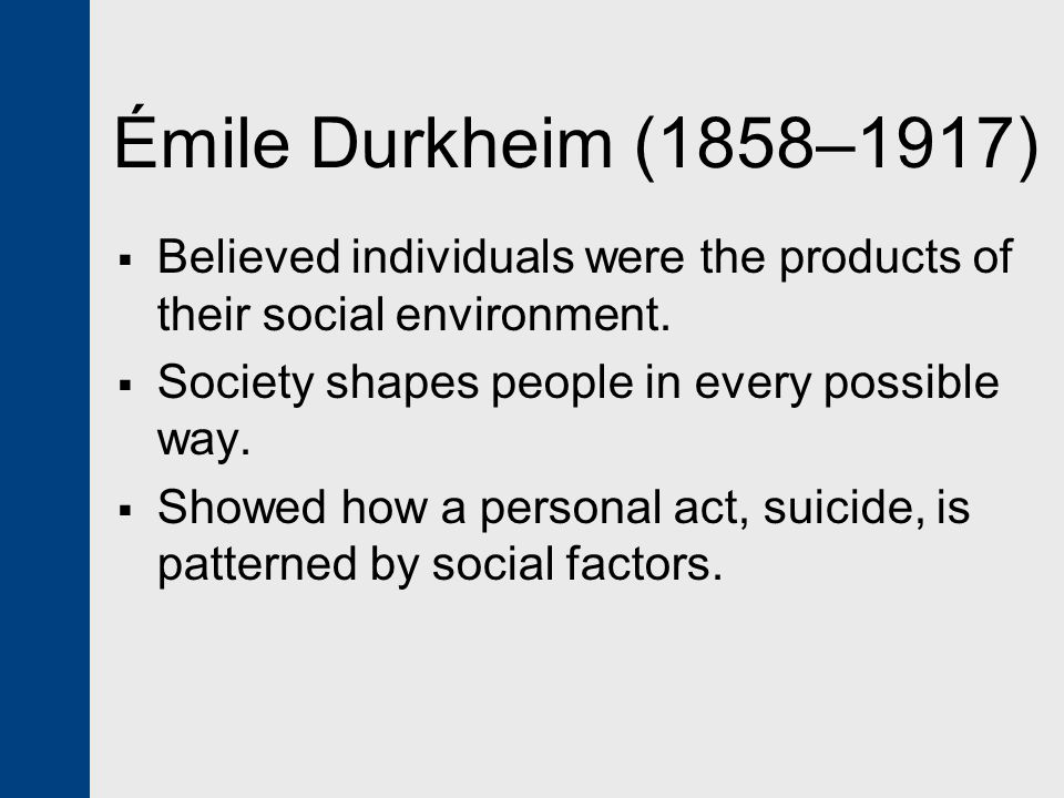 Émile Durkheim (1858–1917)  Believed individuals were the products of their social environment.