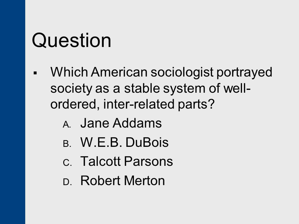 Question  Which American sociologist portrayed society as a stable system of well- ordered, inter-related parts.