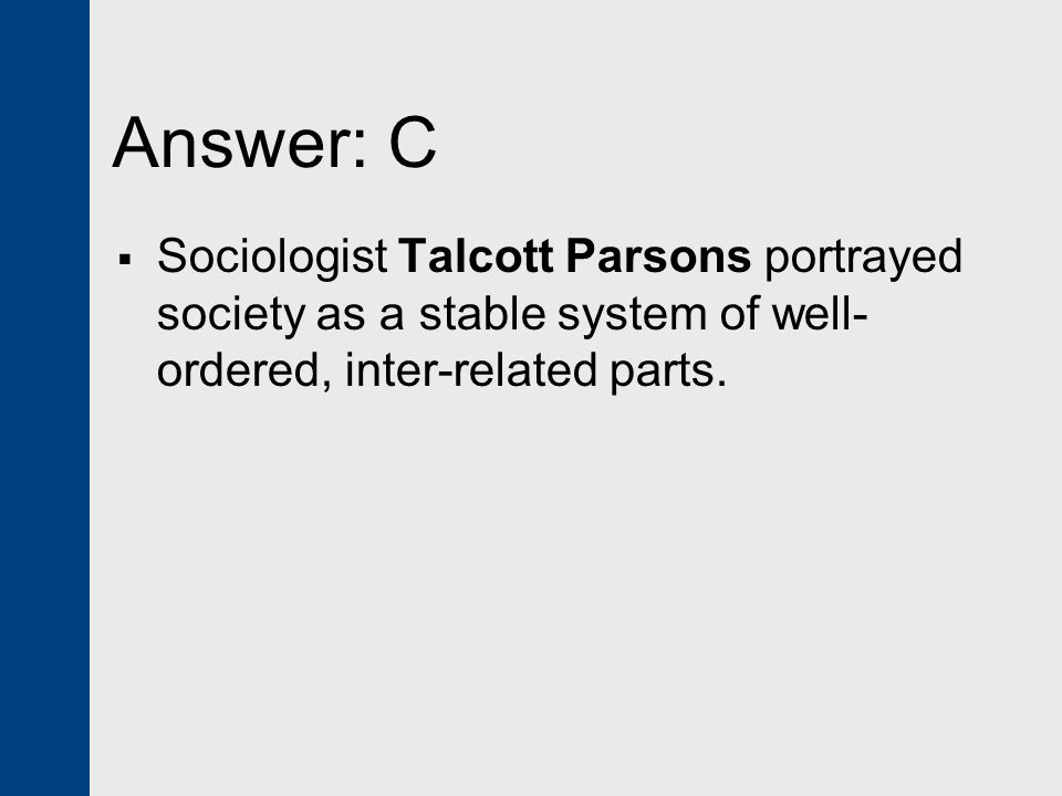 Answer: C  Sociologist Talcott Parsons portrayed society as a stable system of well- ordered, inter-related parts.