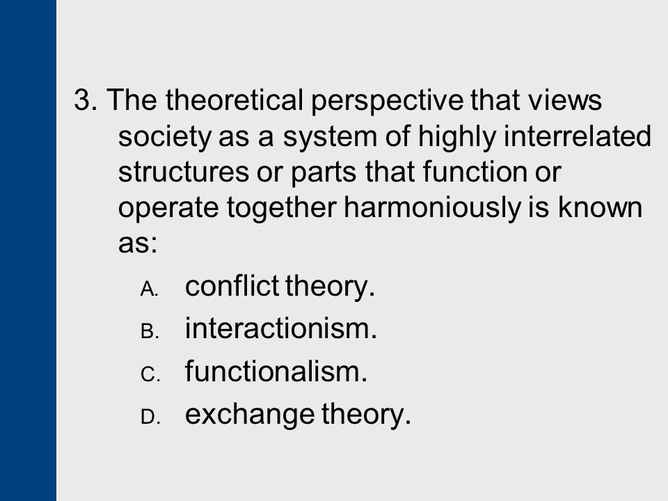 3. The theoretical perspective that views society as a system of highly interrelated structures or parts that function or operate together harmoniousl