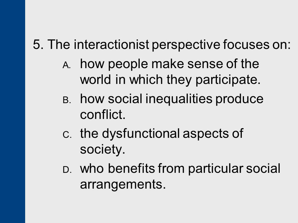 5.The interactionist perspective focuses on: A.