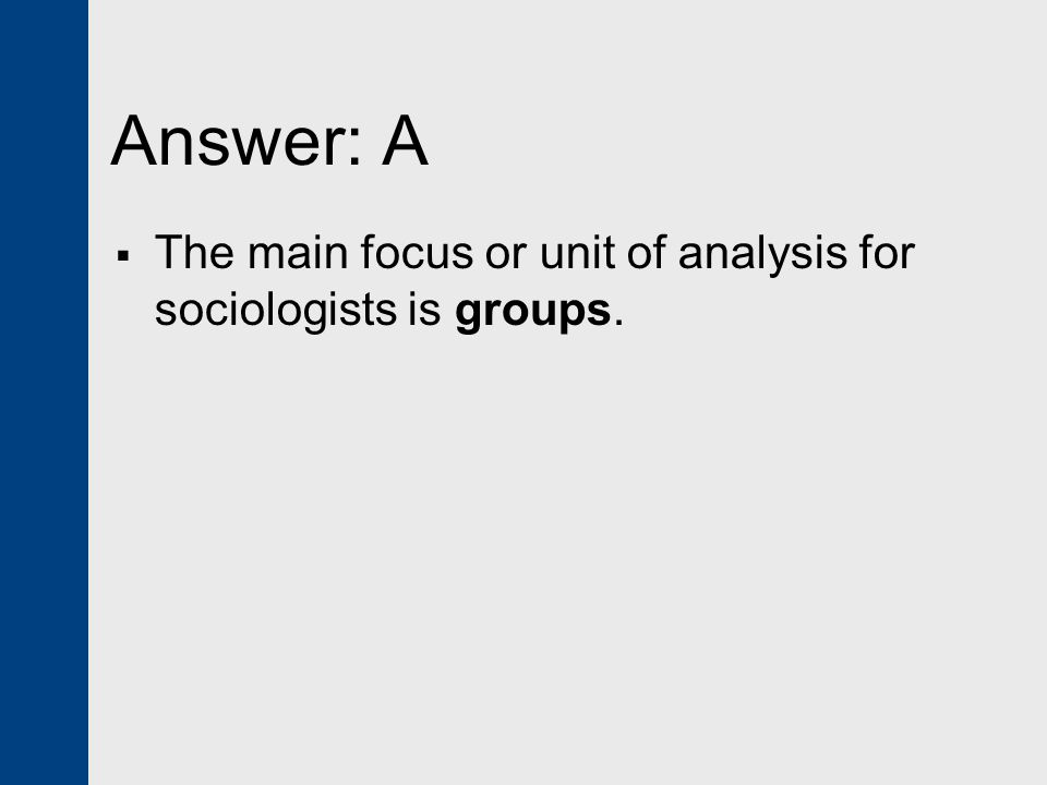 Answer: A  The main focus or unit of analysis for sociologists is groups.