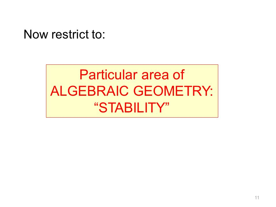 11 Now restrict to: Particular area of ALGEBRAIC GEOMETRY: STABILITY