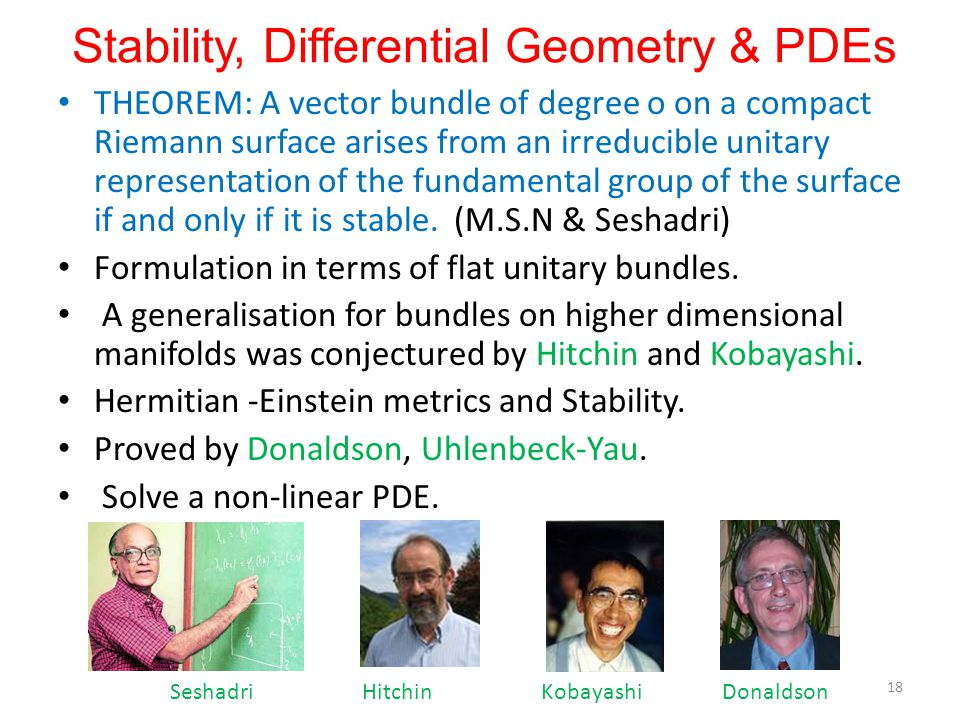 Stability, Differential Geometry & PDEs THEOREM: A vector bundle of degree o on a compact Riemann surface arises from an irreducible unitary representation of the fundamental group of the surface if and only if it is stable.