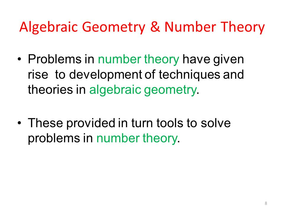 Algebraic Geometry & Number Theory Problems in number theory have given rise to development of techniques and theories in algebraic geometry.