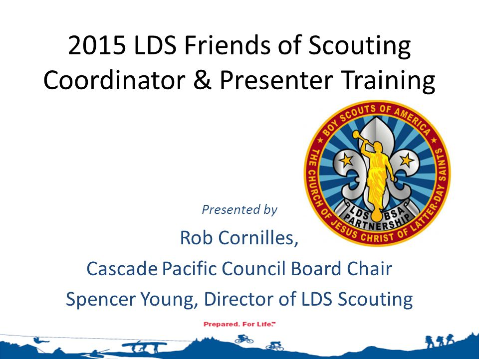 2015 LDS Friends of Scouting Coordinator & Presenter Training Presented by Rob Cornilles, Cascade Pacific Council Board Chair Spencer Young, Director of LDS Scouting