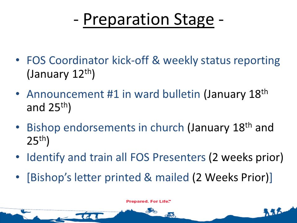 - Preparation Stage - FOS Coordinator kick-off & weekly status reporting (January 12 th ) Announcement #1 in ward bulletin (January 18 th and 25 th ) Bishop endorsements in church (January 18 th and 25 th ) Identify and train all FOS Presenters (2 weeks prior) [Bishop's letter printed & mailed (2 Weeks Prior)]