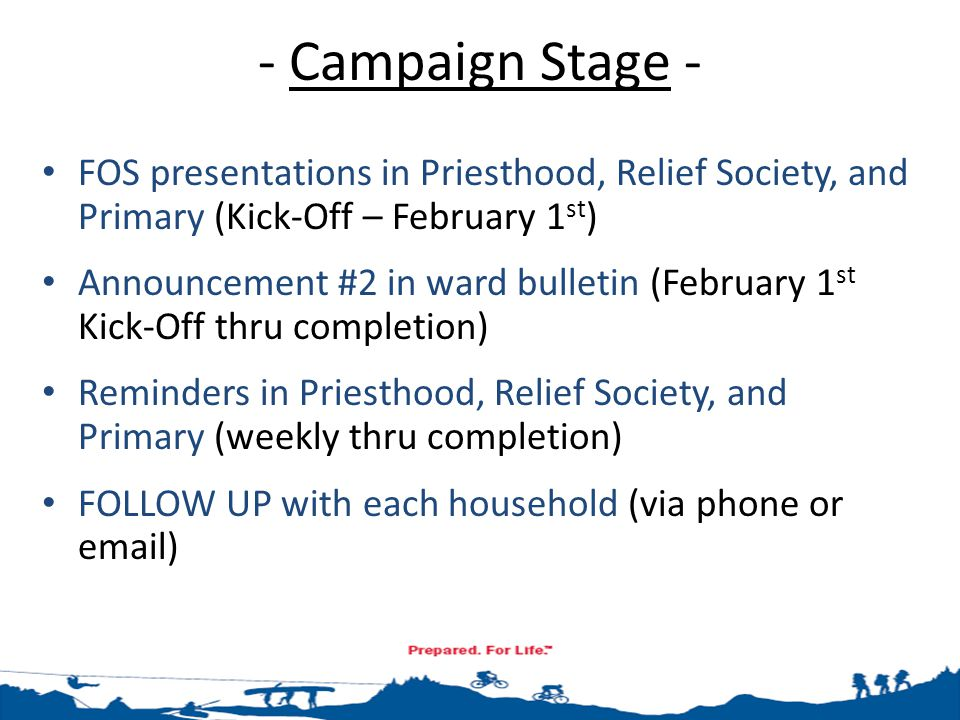 - Campaign Stage - FOS presentations in Priesthood, Relief Society, and Primary (Kick-Off – February 1 st ) Announcement #2 in ward bulletin (February 1 st Kick-Off thru completion) Reminders in Priesthood, Relief Society, and Primary (weekly thru completion) FOLLOW UP with each household (via phone or email)