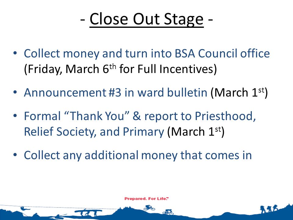 - Close Out Stage - Collect money and turn into BSA Council office (Friday, March 6 th for Full Incentives) Announcement #3 in ward bulletin (March 1
