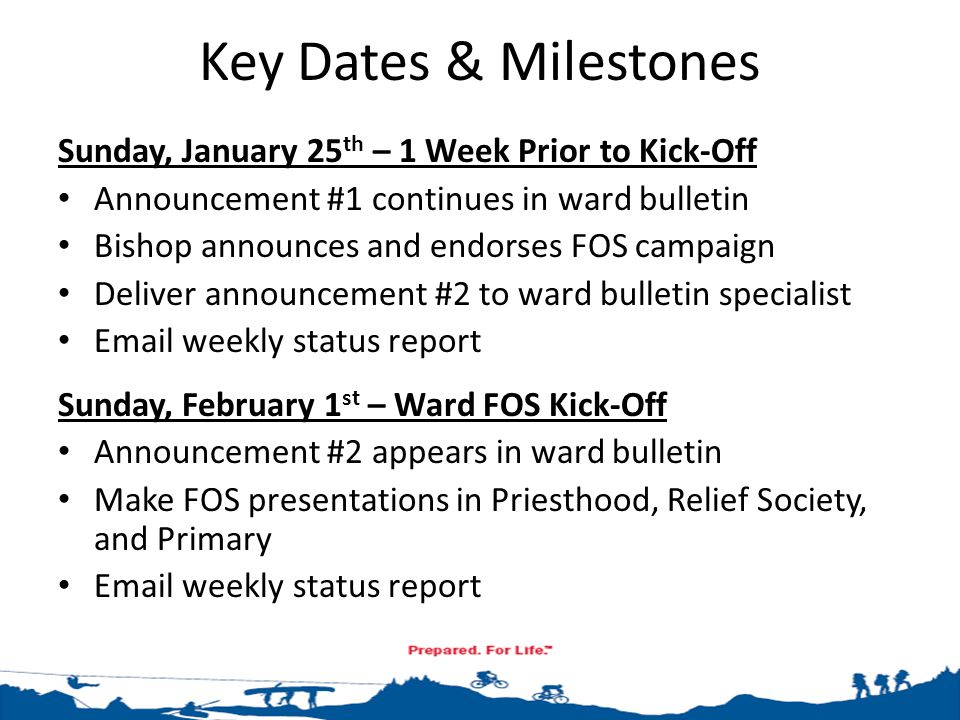 Key Dates & Milestones Sunday, January 25 th – 1 Week Prior to Kick-Off Announcement #1 continues in ward bulletin Bishop announces and endorses FOS campaign Deliver announcement #2 to ward bulletin specialist Email weekly status report Sunday, February 1 st – Ward FOS Kick-Off Announcement #2 appears in ward bulletin Make FOS presentations in Priesthood, Relief Society, and Primary Email weekly status report
