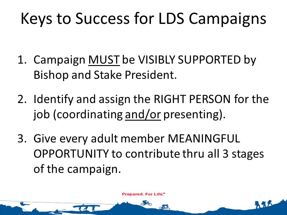 Keys to Success for LDS Campaigns 1.Campaign MUST be VISIBLY SUPPORTED by Bishop and Stake President. 2.Identify and assign the RIGHT PERSON for the j