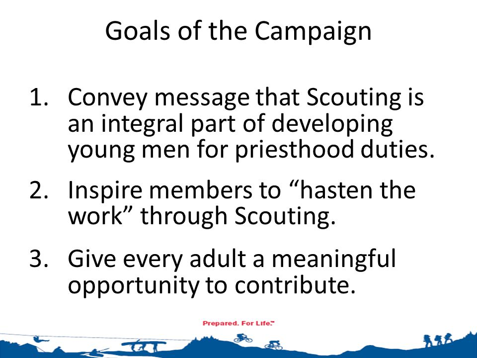 Convey Message that Scouting is an Integral Part of Developing Young Men for Priesthood Duties The RIGHT PLACES (Make presentations in Priesthood, Relief Society and Primary) The RIGHT MESSAGE (Remember your audience; use the quotes from the Church Leaders; and personalize the message) The RIGHT PERSON (Who is the right person to make the presentation and ask for each group?)