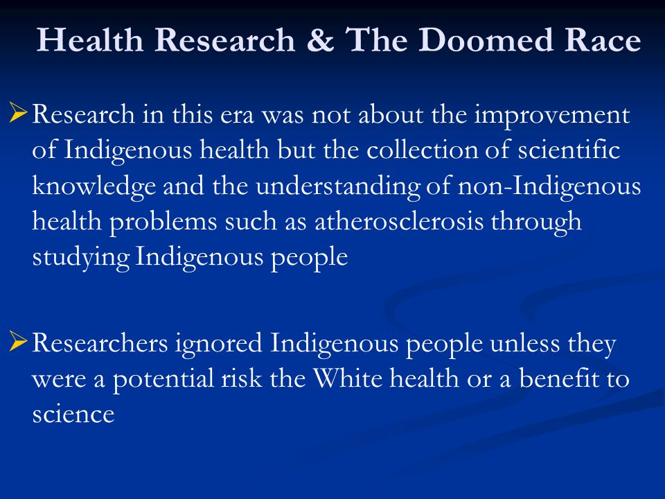   Research in this era was not about the improvement of Indigenous health but the collection of scientific knowledge and the understanding of non-In