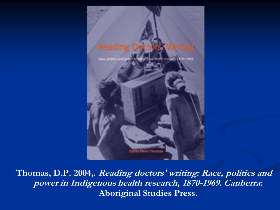 Thomas, D.P. 2004,. Reading doctors' writing: Race, politics and power in Indigenous health research, 1870-1969. Canberra: Aboriginal Studies Press.