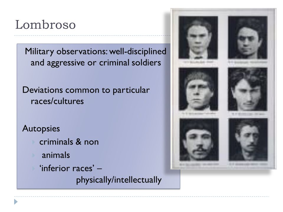 Lombroso Military observations: well-disciplined and aggressive or criminal soldiers Deviations common to particular races/cultures Autopsies  criminals & non  animals  'inferior races' – physically/intellectually Military observations: well-disciplined and aggressive or criminal soldiers Deviations common to particular races/cultures Autopsies  criminals & non  animals  'inferior races' – physically/intellectually