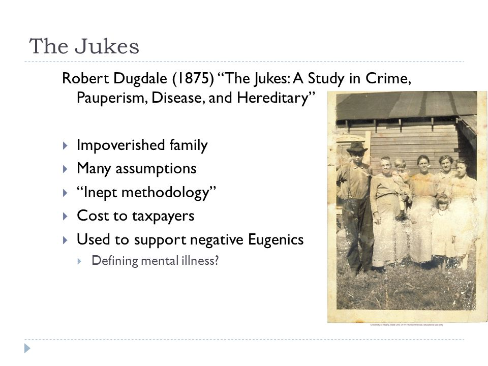 The Jukes Robert Dugdale (1875) The Jukes: A Study in Crime, Pauperism, Disease, and Hereditary  Impoverished family  Many assumptions  Inept methodology  Cost to taxpayers  Used to support negative Eugenics  Defining mental illness?