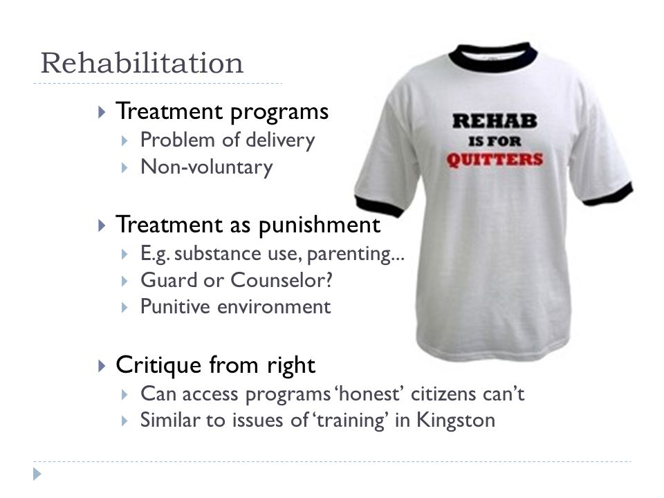 Rehabilitation  Treatment programs  Problem of delivery  Non-voluntary  Treatment as punishment  E.g.