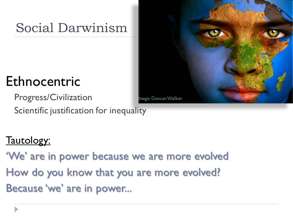 Social Darwinism Ethnocentric Progress/Civilization Scientific justification for inequality Tautology: 'We' are in power because we are more evolved How do you know that you are more evolved.