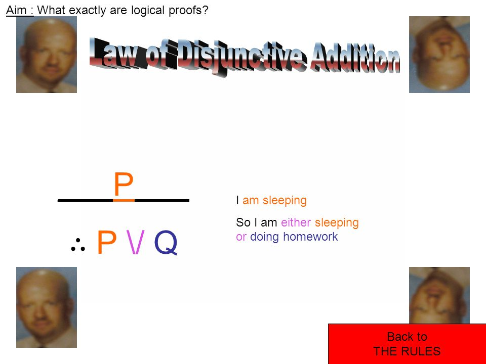 Aim : What exactly are logical proofs? Back to THE RULES ___P___ ∴ P \/ Q I am sleeping So I am either sleeping or doing homework