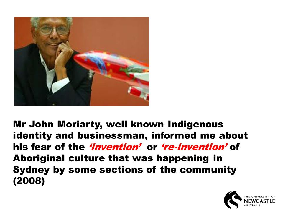 Mr John Moriarty, well known Indigenous identity and businessman, informed me about his fear of the 'invention' or 're-invention' of Aboriginal culture that was happening in Sydney by some sections of the community (2008)