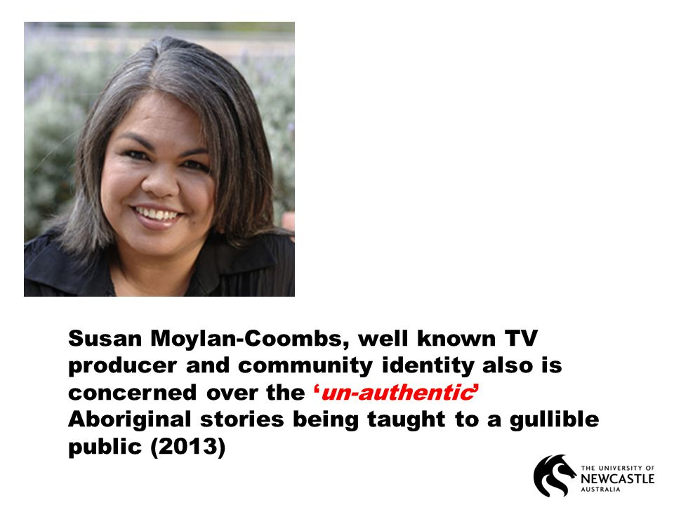 Susan Moylan-Coombs, well known TV producer and community identity also is concerned over the 'un-authentic' Aboriginal stories being taught to a gullible public (2013)