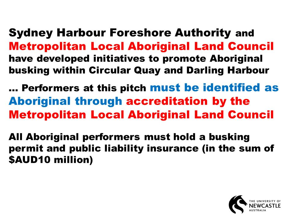 Sydney Harbour Foreshore Authority and Metropolitan Local Aboriginal Land Council have developed initiatives to promote Aboriginal busking within Circular Quay and Darling Harbour … Performers at this pitch must be identified as Aboriginal through accreditation by the Metropolitan Local Aboriginal Land Council All Aboriginal performers must hold a busking permit and public liability insurance (in the sum of $AUD10 million)